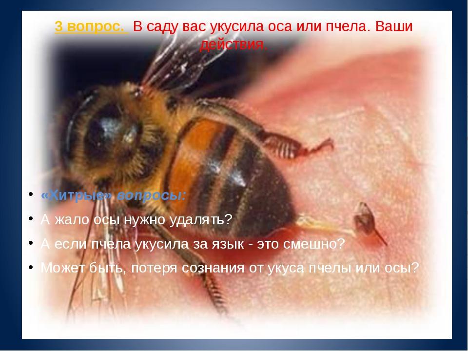 3 вопрос. В саду вас укусила оса или пчела. Ваши действия. «Хитрые» вопросы:...