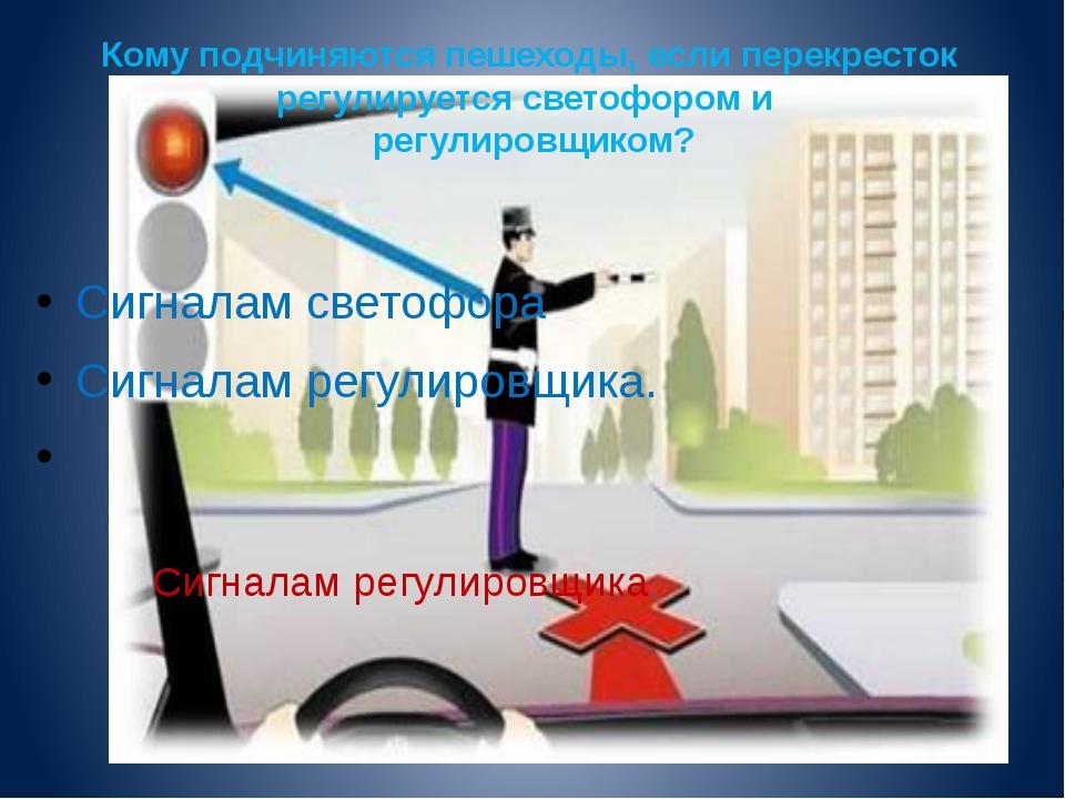 Кому подчиняются пешеходы, если перекресток регулируется светофором и регулир...