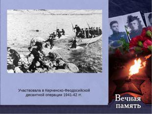Участвовала в Керченско-Феодосийской десантной операции1941-42 гг.