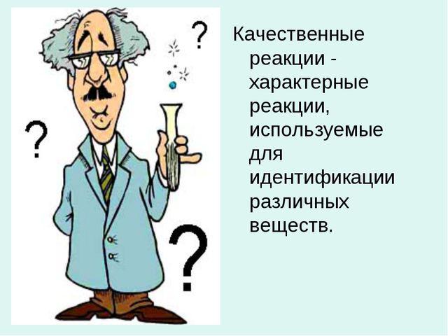 Качественные реакции - характерные реакции, используемые для идентификации ра...