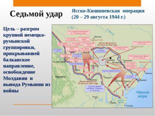 Седьмой удар Ясско-Кишиневская операция (20 – 29 августа 1944 г.) Цель – разг