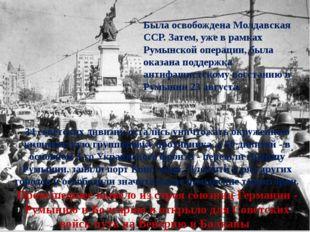 Была освобождена Молдавская ССР. Затем, уже в рамках Румынской операции, была