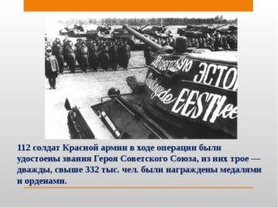 112 солдат Красной армии в ходе операции были удостоены звания Героя Советск
