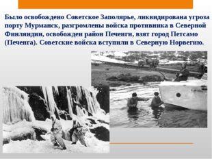 Было освобождено Советское Заполярье, ликвидирована угроза порту Мурманск, ра