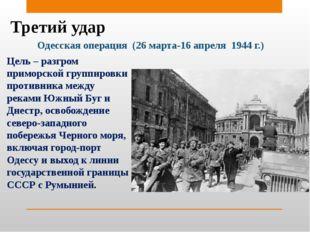 Третий удар Одесская операция (26 марта-16 апреля 1944 г.) Цель – разгром при