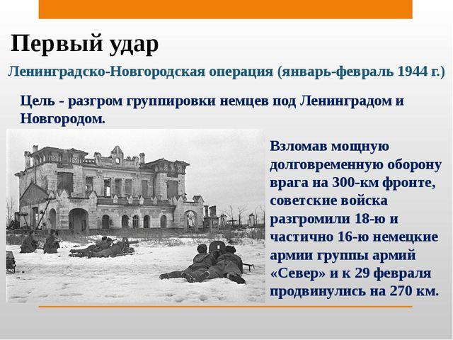 Первый удар Ленинградско-Новгородская операция (январь-февраль 1944 г.) Цель...