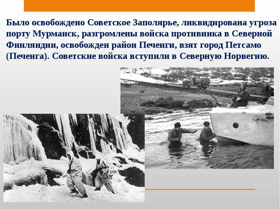 Было освобождено Советское Заполярье, ликвидирована угроза порту Мурманск, ра...