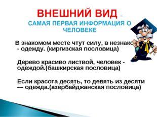 В знакомом месте чтут силу, в незнакомом - одежду. (киргизская пословица) Де