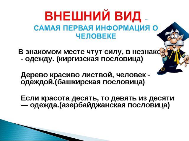 В знакомом месте чтут силу, в незнакомом - одежду. (киргизская пословица) Де...