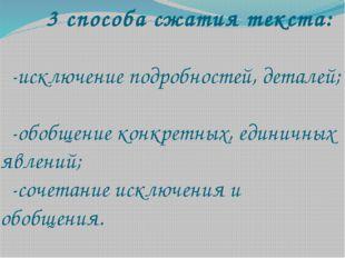 3 способа сжатия текста: -исключение подробностей, деталей; -обобщение