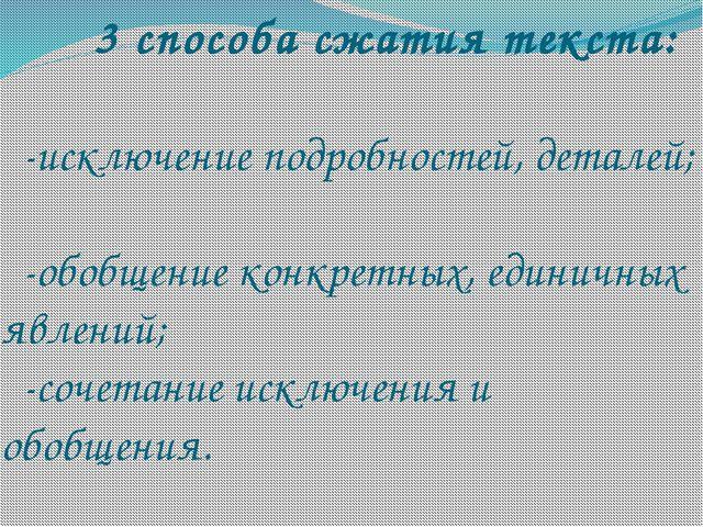 3 способа сжатия текста: -исключение подробностей, деталей; -обобщение...