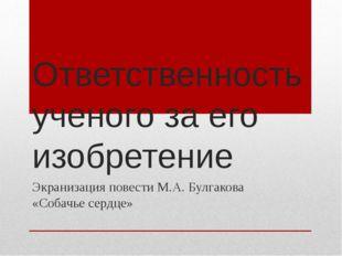 Ответственность ученого за его изобретение Экранизация повести М.А. Булгакова
