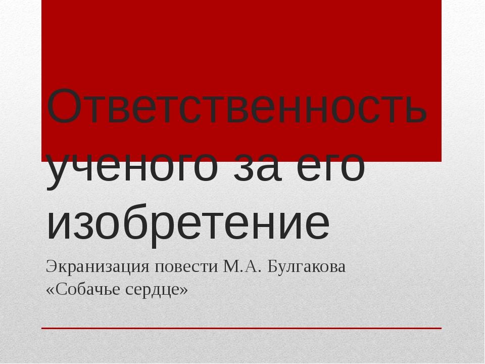Ответственность ученого за его изобретение Экранизация повести М.А. Булгакова...