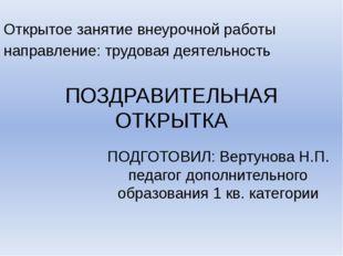 ПОЗДРАВИТЕЛЬНАЯ ОТКРЫТКА ПОДГОТОВИЛ: Вертунова Н.П. педагог дополнительного о
