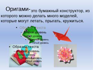 Оригами- это бумажный конструктор, из которого можно делать много моделей, ко