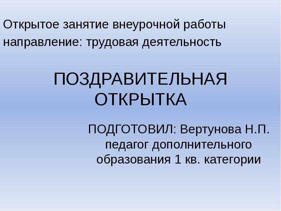 ПОЗДРАВИТЕЛЬНАЯ ОТКРЫТКА ПОДГОТОВИЛ: Вертунова Н.П. педагог дополнительного о...