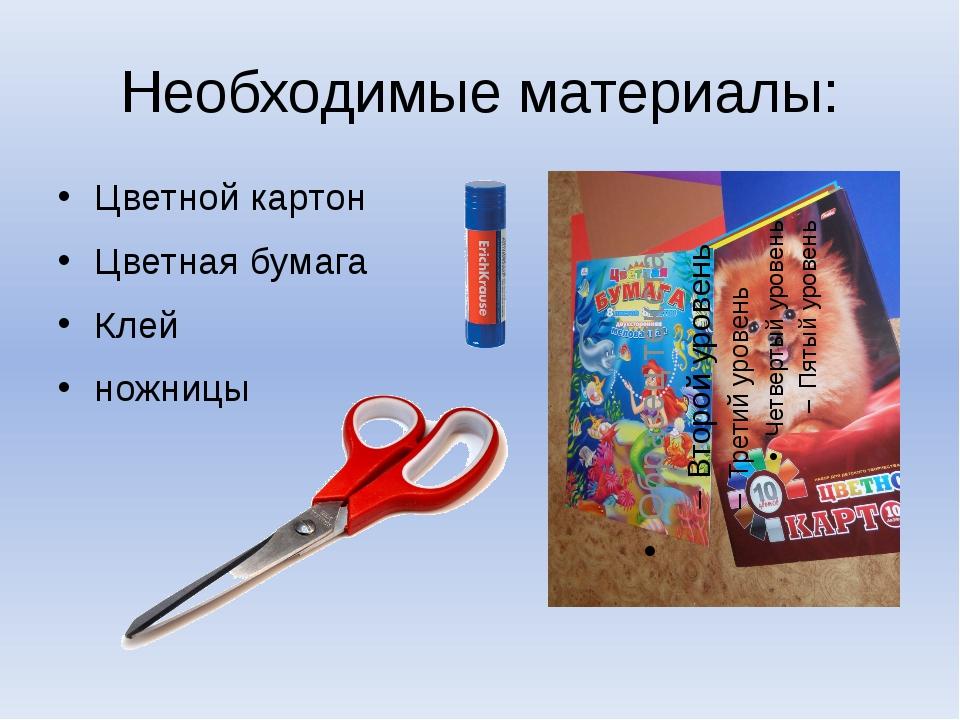 Необходимые материалы: Цветной картон Цветная бумага Клей ножницы