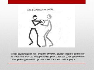 Игрок захватывает мяч обеими руками, делает резкое движение на себя или быстр