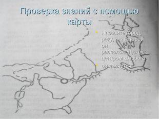 Проверка знаний с помощью карты Назовите город, реку, на которой он расположе
