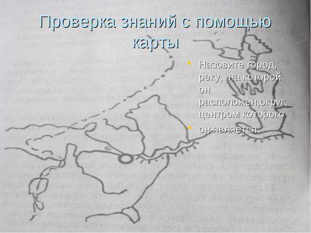 Проверка знаний с помощью карты Назовите город, реку, на которой он расположе...