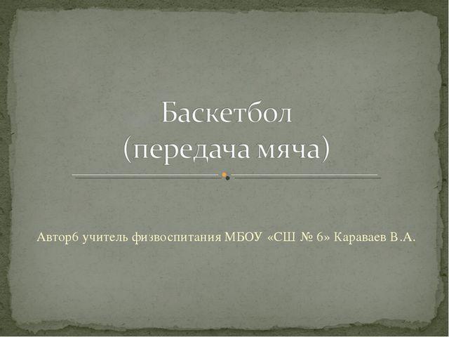 Автор6 учитель физвоспитания МБОУ «СШ № 6» Караваев В.А.
