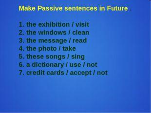 Make Passive sentences in Future . 1. the exhibition / visit 2. the windows /