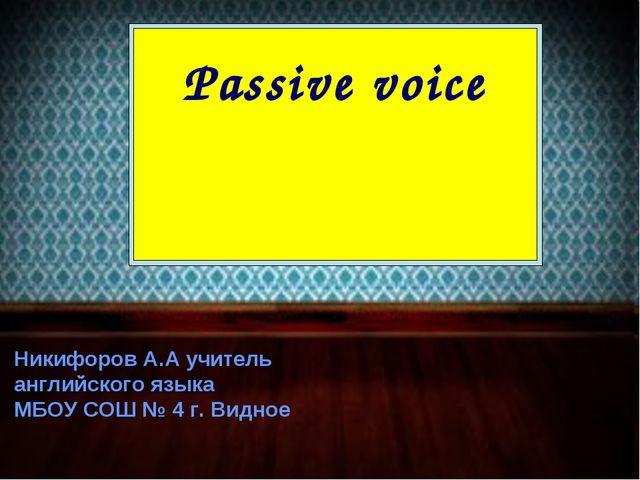 Passive voice Никифоров А.А учитель английского языка МБОУ СОШ № 4 г. Видное