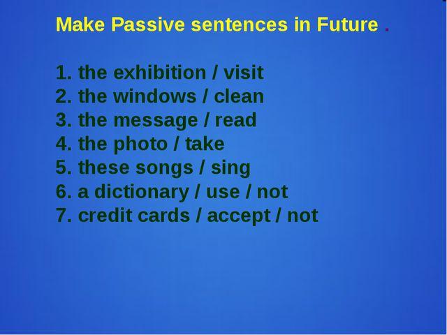 Make Passive sentences in Future . 1. the exhibition / visit 2. the windows /...