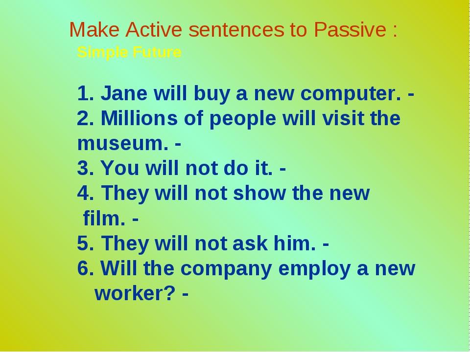Make Active sentences to Passive : Simple Future 1. Jane will buy a new compu...