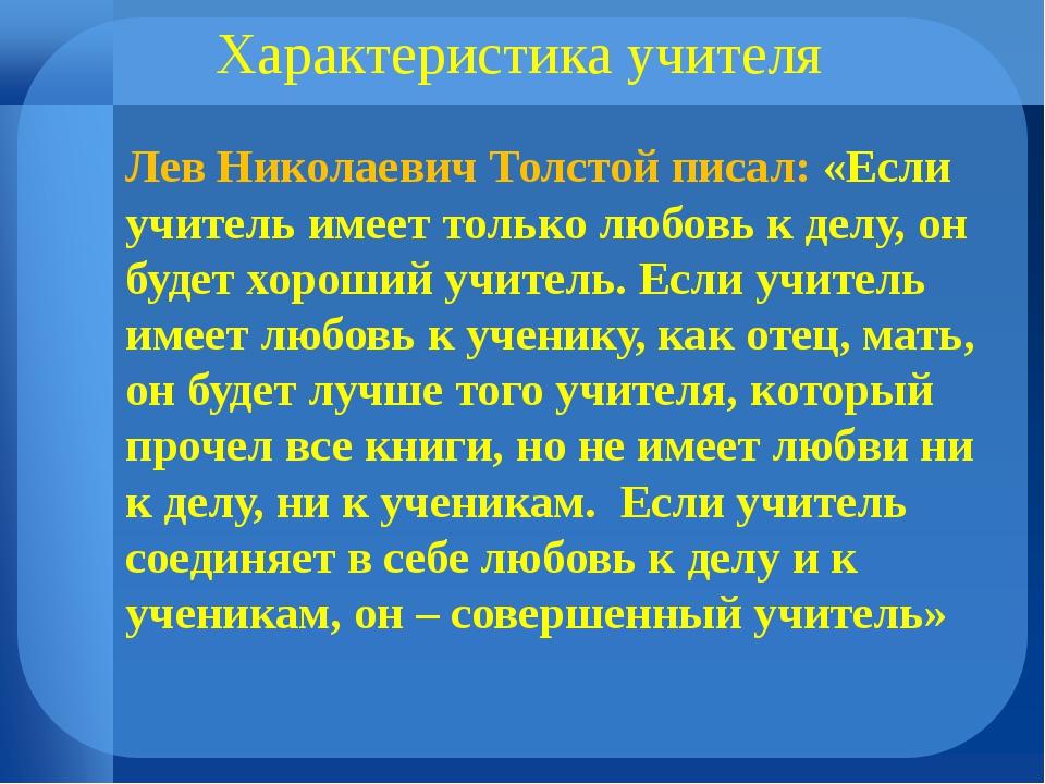 . Характеристика учителя  Лев Николаевич Толстой писал: «Если учитель имеет...