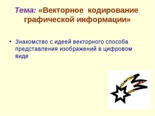 Тема: «Векторное кодирование графической информации» Знакомство с идеей векто