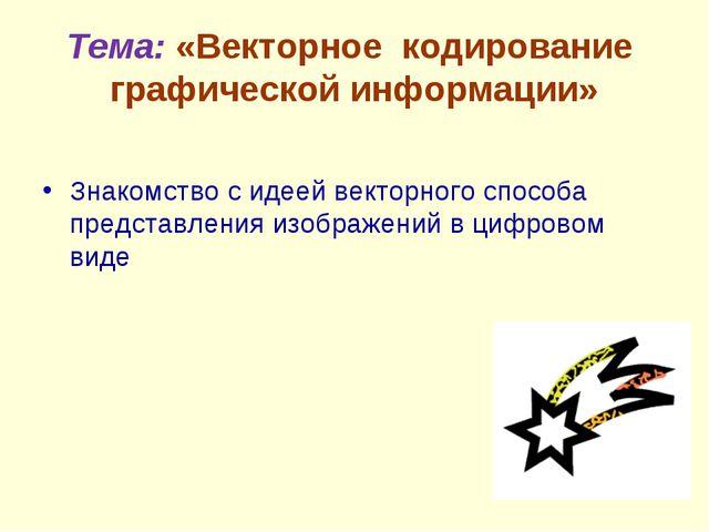 Тема: «Векторное кодирование графической информации» Знакомство с идеей векто...
