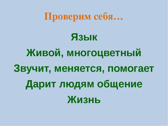Проверим себя… Язык Живой, многоцветный Звучит, меняется, помогает Дарит людя...