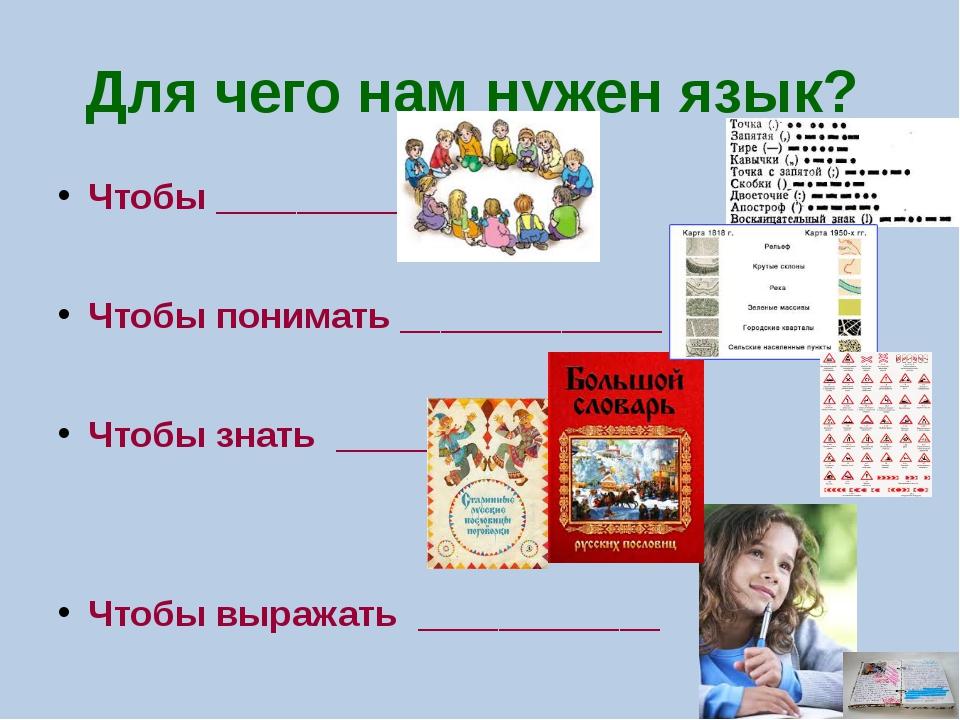 Для чего нам нужен язык? Чтобы _____________ Чтобы понимать _____________ Что...