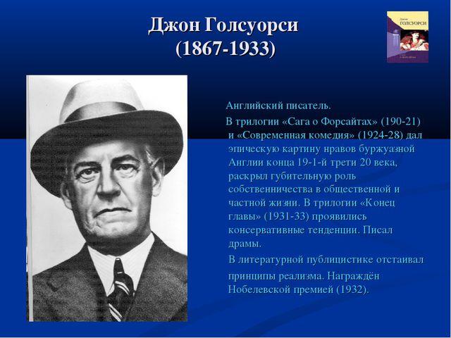 Джон Голсуорси (1867-1933) Английский писатель. В трилогии «Сага о Форсайтах»...