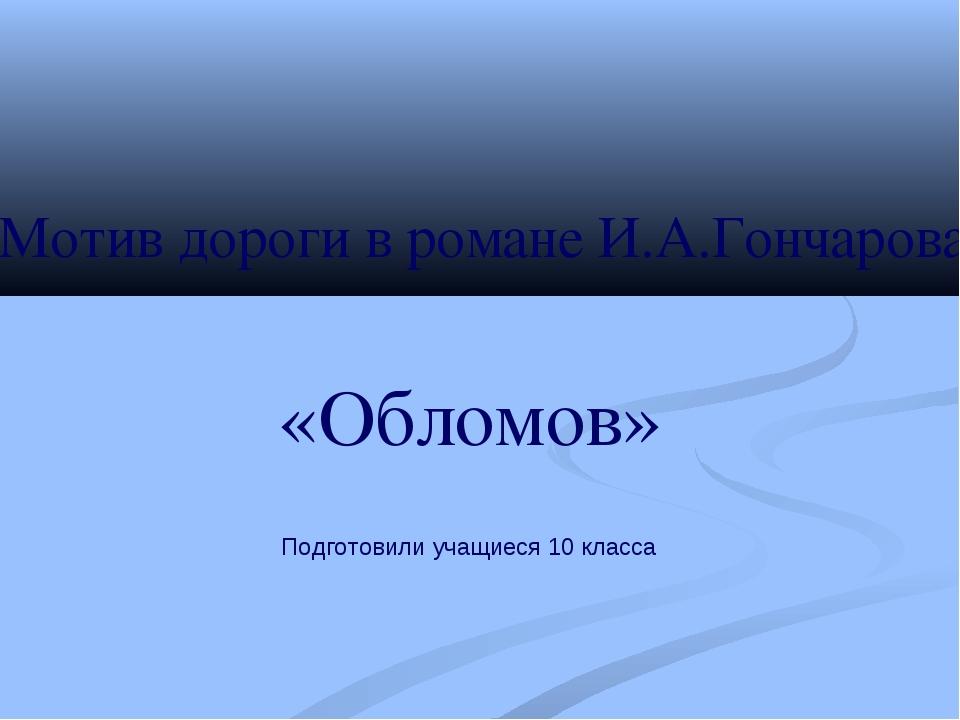 «Обломов» Мотив дороги в романе И.А.Гончарова Подготовили учащиеся 10 класса