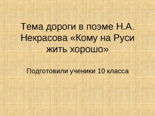 Тема дороги в поэме Н.А. Некрасова «Кому на Руси жить хорошо» Подготовили уче