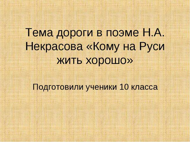 Тема дороги в поэме Н.А. Некрасова «Кому на Руси жить хорошо» Подготовили уче...