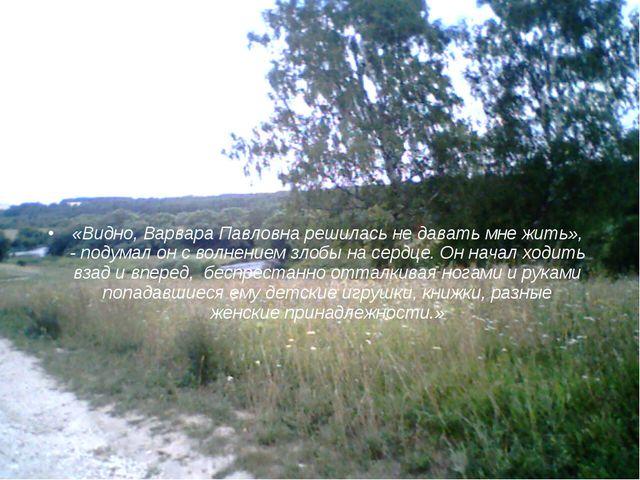 «Видно, Варвара Павловна решилась не давать мне жить», - подумал он с волнени...