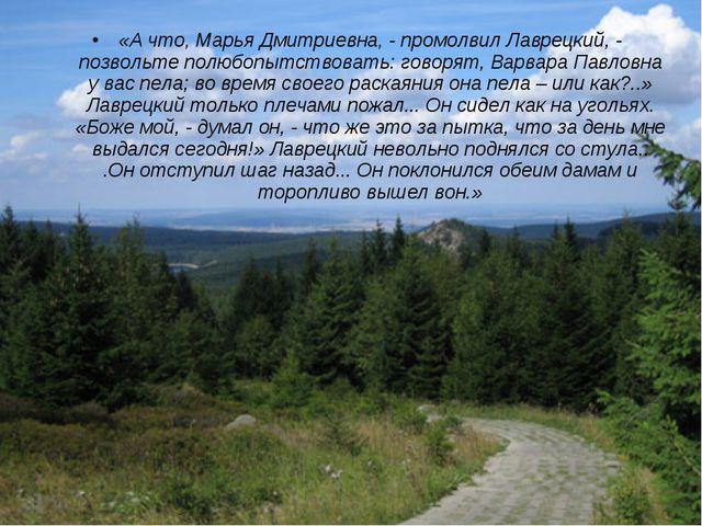 «А что, Марья Дмитриевна, - промолвил Лаврецкий, - позвольте полюбопытствоват...