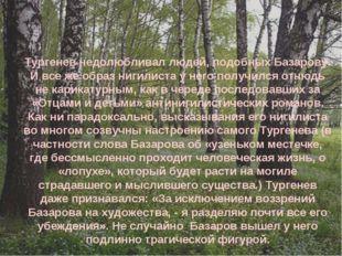 Тургенев недолюбливал людей, подобных Базарову. И все же образ нигилиста у не