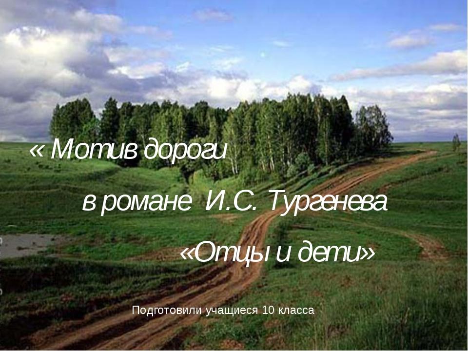в романе И.С. Тургенева «Отцы и дети» « Мотив дороги Подготовили учащиеся 10...