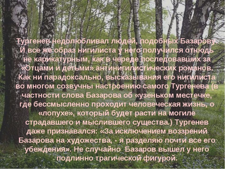 Тургенев недолюбливал людей, подобных Базарову. И все же образ нигилиста у не...