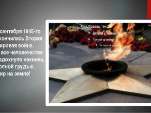 2 сентября 1945-го окончилась Вторая мировая война. И все человечество вздо