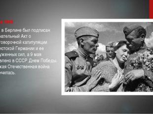 8 мая 1945 года в Берлине был подписан окончательный Акт о безоговорочной ка