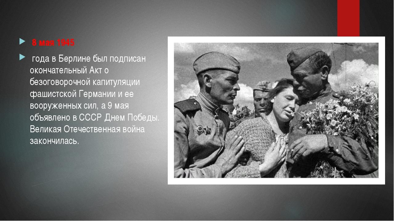8 мая 1945 года в Берлине был подписан окончательный Акт о безоговорочной ка...