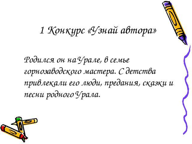 1 Конкурс «Узнай автора» Родился он на Урале, в семье горнозаводского мастер...