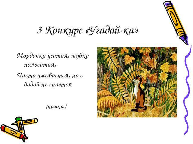3 Конкурс «Угадай-ка» Мордочка усатая, шубка полосатая, Часто умывается, но с...