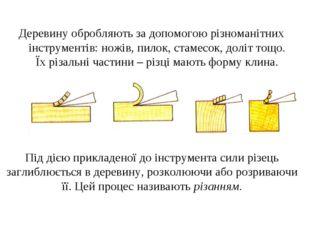 Деревину обробляють за допомогою різноманітних інструментів: ножів, пилок, ст