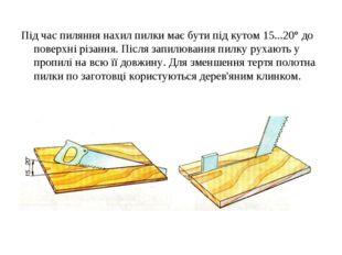 Під час пиляння нахил пилки має бути під кутом 15...20° до поверхні різання.